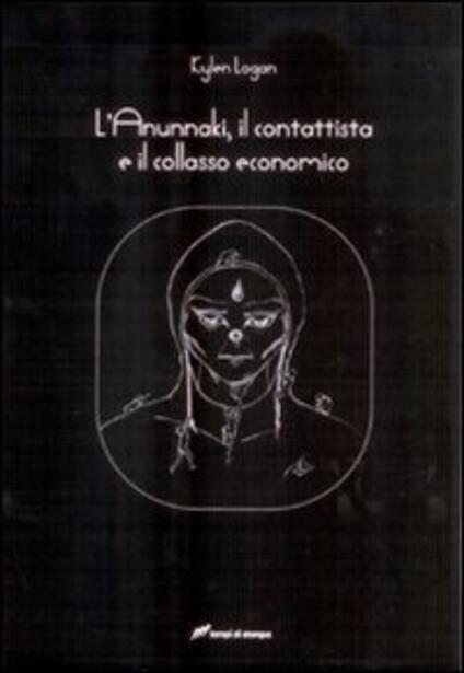 L' Anunnaki, il contattista e il collasso economico - Kylen Logan - copertina