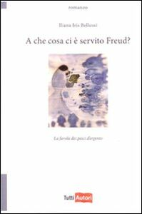 Foto Cover di A che cosa ci è servito Freud? La favola dei pesci d'argento, Libro di Iliana I. Bellussi, edito da Lampi di Stampa