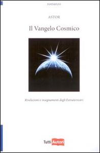 Libro Il vangelo cosmico. Rivelazioni e insegnamenti degli extraterresti Astor