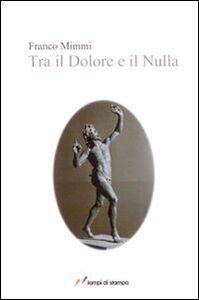 Libro Tra il dolore e il nulla Franco Mimmi