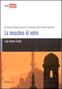 Foto Cover di La moschea di vetro. Un intrigo internazionale per la costruzione della moschea genovese, Libro di Luigi A. Casati, edito da Lampi di Stampa