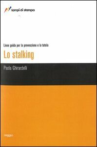 Libro Lo stalking. Linee guida per la prevenzione e la tutela Paola Ghirardelli