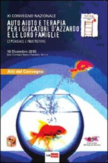 Auto-aiuto e terapia per i giocatori d'azzardo e le loro famiglie. Esperienze e prospettive. 11° Convegno nazionale (Verona, 10 dicembre 2010)