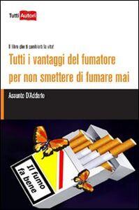 Libro Tutti i vantaggi del fumatore per non smettere di fumare mai. Il libro che ti cambierà la vita!