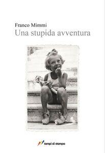 Foto Cover di Una stupida avventura, Libro di Franco Mimmi, edito da Lampi di Stampa