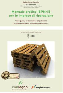 Libro Manuale pratico ISPM-15 per le imprese di riparazione. Linee guida per le selezione e riparazione di pallet riutilizzabili in conformità all'ISM-15 Sebastiano Cerullo