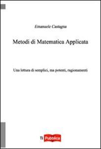 Libro Metodi di matematica applicata. Una lettura di semplici, ma potenti, ragionamenti Emanuele Castagna