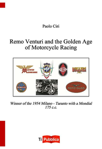 Libro Remo Venturi and the Golden Age of Motorcycle Racing. Winner of the 1954 Milano-Taranto with a Mondial 175 cc Paolo Ciri