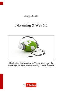 Libro E-learning & web 2.0. Strategie e innovazione dell'open souce per la riduzione del drop out scolastico, il caso Moodle Giorgio Ciotti