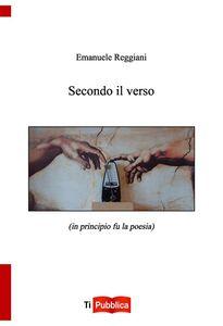 Libro Secondo il verso (in principio fu la poesia) Emanuele Reggiani