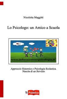 Lo psicologo: un amico a scuola. Approccio sistemico e psicologia scolastica. Nascita di un servizio.pdf