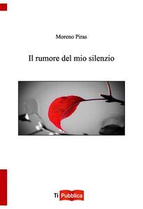 Libro Il rumore del mio silenzio Moreno Piras