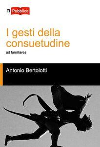 Foto Cover di I gesti della consuetudine, Libro di Antonio Bertolotti, edito da Lampi di Stampa