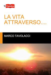 Foto Cover di La vita attraverso..., Libro di Marco Tavolacci, edito da Lampi di Stampa