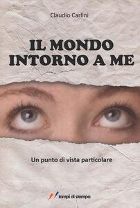 Libro Il mondo intorno a me. Un punto di vista particolare Claudio Carlini