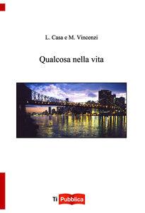 Libro Qualcosa nella vita Luigi Casa , Monica Vincenzi