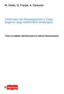 Libro Il manuale del massaggiatore e capo bagnino degli stabilimenti idroterapici Marco Oriolo , G. Franzé , A. Carluccio