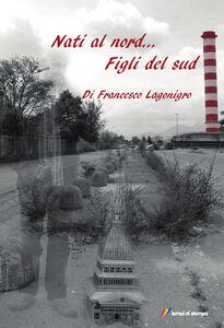 Libro Nati al nord... figli del sud Francesco Lagonigro
