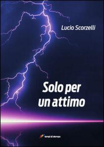 Foto Cover di Solo per un attimo. Fino all'ultimo respiro, Libro di Lucio Scorselli, edito da Lampi di Stampa