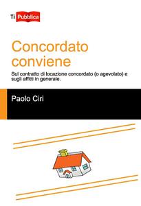 Libro Concordato conviene. Sul contratto di locazione concordato (o agevolato), e sugli affitti in generale Paolo Ciri
