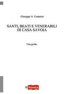 Foto Cover di Santi, beati e venerabili di Casa Savoia, Libro di Giuseppe Costanzo, edito da Lampi di Stampa