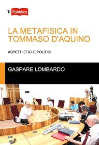 Foto Cover di La metafisica in Tommaso D'Aquino. Aspetti etici e politici, Libro di Gaspare Lombardo, edito da Lampi di Stampa
