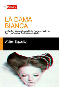 La dama bianca e altre leggende sui castelli del Nordest. Vol. 1: Veneto e Friuli Venezia Giulia.