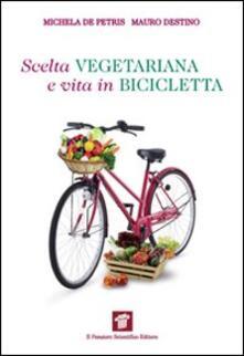 Scelta vegetariana e vita in bicicletta. Una guida per la salute e il benessere - Michela De Petris,Mauro Destino - copertina