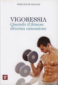 Vigoressia. Quando il fitness diventa ossessione - De Pascalis Pierluigi - wuz.it