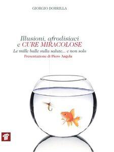 Libro Illusioni, afrodisiaci e cure miracolose. Le mille balle sulla salute... e non solo Giorgio Dobrilla
