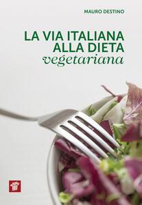 La via italiana alla dieta vegetariana - Mauro Destino - copertina
