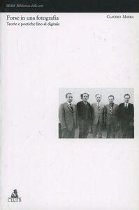 Libro Forse in una fotografia. Teorie e poetiche fino al digitale Claudio Marra