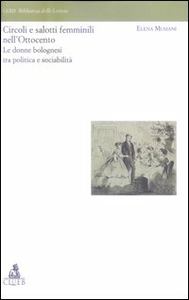Libro Circoli e salotti femminili nell'Ottocento. Le donne bolognesi tra politica e sociabilita' Elena Musiani