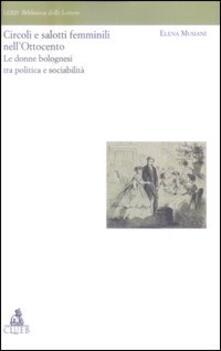 Circoli e salotti femminili nell'Ottocento. Le donne bolognesi tra politica e sociabilita' - Elena Musiani - copertina