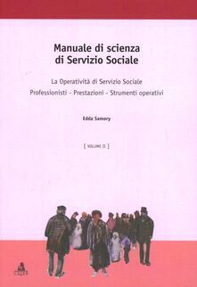 Manuale di scienza del servizio sociale. Vol. 2: La operatività di sevizio sociale. Professionisti. Prestazioni. Strumenti operativi. - Edda Samory - copertina