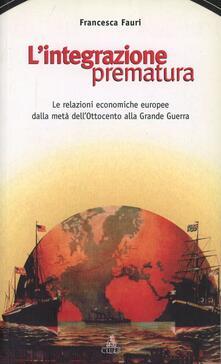 L' integrazione prematura. Le relazioni economiche europee dalla metà dell'Ottocento alla grande guerra - Francesca Fauri - copertina