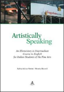 Artistically speaking. An elementary to intermediate course in english for italian students of the fine arts - Sylvia Adrian Notini,Vittoria Mazzoli - copertina