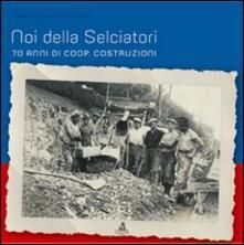 Noi della selciatori. 70 anni di Coop. Costruzioni - Paola Furlan,Vera Ottani - copertina