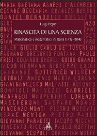 Rinascita di una scienza. Matematica e matematici in Italia (1715-1814)