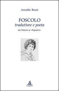 Foscolo traduttore e poeta. Da Omero ai «Sepolcri»