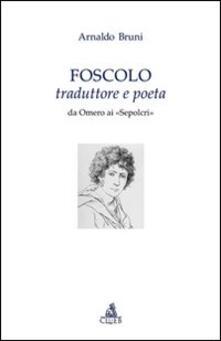 Foscolo traduttore e poeta. Da Omero ai «Sepolcri» - Arnaldo Bruni - copertina