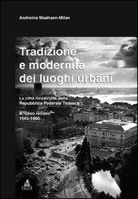 Tradizione e modernità dei luoghi urbani. Le città ricostruite dalla Repubblica Federale Tedesca. Il caso renano 1945-1960