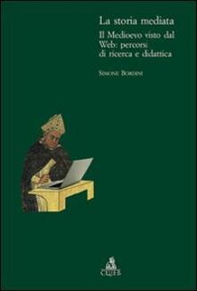 La storia mediata. Il Medioevo visto dal web: percorsi di ricerca e didattica - Simone Bordini - copertina