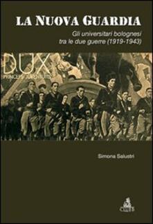 La nuova guardia. Gli universitari bolognesi tra le due guerre (1919-1943) - Simona Salustri - copertina