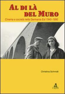 Al di là del Muro. Cinema e società della Germania Est 1945-1990 - Christina Schmidt - copertina