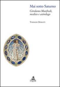 Libro Mai sotto Saturno. Girolamo Manfredi, medico e astrologo Tommaso Duranti