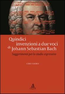 Quindici invenzioni a due voci di Johann Sebastian Bach. Suggerimenti per lo studio espressivo - Ciro Raimo - copertina