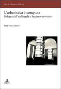 L' urbanistica incompiuta. Bologna dall'età liberale al fascismo (1889-1929)