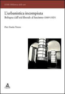 L' urbanistica incompiuta. Bologna dall'età liberale al fascismo (1889-1929) - P. Paola Penzo - copertina