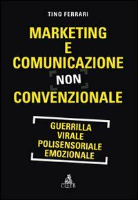 Marketing e comunicazione non convenzionale. Guerrilla, virale, polisensoriale, emozionale